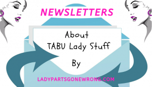 A list of NEWSLETTERS about TABU lady stuff by ladypartsgonewrong.com